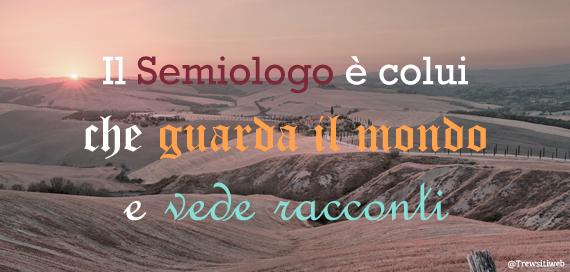 Il semiologo è colui che guarda il mondo e vede i racconti